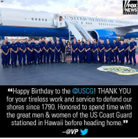 "Birthday, Memes, and News: FOX  NEWS  h an n el  ""Happy Birthday to the @USCG! THANK YOU  for your tireless work and service to defend our  shores since 1790. Honored to spend time with  the great men & women of the US Coast Guard  stationed in Hawaii before heading home.""  ー@VP Moments ago, @VP wished the @USCG a happy birthday."