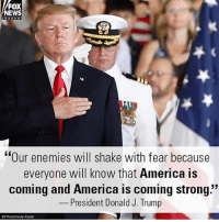 "America, Memes, and News: FOX  NEWS  hanno#  ""Our enemies will shake with fear because  LK  everyone will know that America is  coming and America is coming strong.""  President Donald J. Irump  53  AP Photo/Cardlyn Kaster ----------------- Proud Partners 🗽🇺🇸: ★ @conservative.american 🇺🇸 ★ @raised_right_ 🇺🇸 ★ @conservativemovement 🇺🇸 ★ @millennial_republicans🇺🇸 ★ @the.conservative.patriot 🇺🇸 ★ @conservative.female🇺🇸 ★ @conservative.patriot🇺🇸 ★ @brunetteandpolitical 🇺🇸 ★ @the.proud.republican 🇺🇸 ★ @emmarcapps 🇺🇸 ----------------- bluelivesmatter backtheblue whitehouse politics lawandorder conservative patriot republican goverment capitalism usa ronaldreagan trump merica presidenttrump makeamericagreatagain trumptrain trumppence2016 americafirst immigration maga army navy marines airforce coastguard military armedforces ----------------- The Conservative Nation does not own any of the pictures or memes posted. We try our best to give credit to the picture's rightful owner."