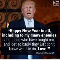 "President-elect @realDonaldTrump shared a New Year's Eve message for the American people, including his ""enemies."": FOX  NEWS  ""Happy New Year to all,  including to my many enemies  and those who have fought me  and lost so badly they just don't  know what to do. Love!""  Orea/Donald Trump  AP Photo/Evan Vucci President-elect @realDonaldTrump shared a New Year's Eve message for the American people, including his ""enemies."""