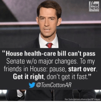 """Memes, 🤖, and Fox: FOX  NEWS  """"House health-care bill can't pass  Senate w/o major changes. To my  friends in House: pause, start over.  Get it right, don't get it fast.""""  TomCottonAR  Ron Sachs picture alliance/dpa/AP Senator Tom Cotton warned House Republicans that their bill to replace ObamaCare won't pass in the Republican-controlled Senate in its current state. What do you think of the healthcare bill?"""