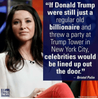 "Extremely Pissed off RIGHT Wingers 2: FOX  NEWS  ""If Donald Trump  were still just a  regular old  billionaire and  threw a party at  Trump Tower in  New York City,  celebrities would  be lined up out  the door.""  Bristol Palin  Todd Williamson/Invision/AP Extremely Pissed off RIGHT Wingers 2"