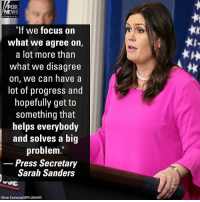 "Memes, News, and White House: FOX  NEWS  ""If we focus on  what we agree on,  a lot more than  what we disagree  on, we can have a  lot of progress and  hopefully get to  something tnat  helps everybody  and solves a big  problem.""  Press Secretary  Sarah Sanders  tk  (Oliver Contreras/SIPA USA/AP) White House Press Secretary Sarah Sanders issued this response when asked if a deal on immigration could be made by the February 8 deadline."