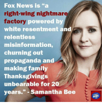 "Memes, Fox News, and Propaganda: Fox News is ""a  right-wing nightmare  factory  powered by  white resentment and  relentless  misinformation,  churning out  propaganda and  making family  Thanksgivings  unbearable for 20  years."" Samantha Bee  NEWS It sure is. So you agree? ~Rick  Via If You Only News"