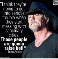 "Memes, News, and Fox News: FOX  NEWS  ""l think they're  going to get  into serioUs  trouble when  they start  messing with  Sanctuary  cities  Those people  are gonna  raise hell""  Trace Adkins  Amy Harris/Invision/AP) On ""The Fox News Specialists,"" Trace Adkins shared his support for President Donald J. Trump's immigration plan, saying ""it needs to be done."""
