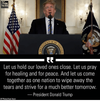 "Donald Trump, Memes, and News: FOX  NEWS  Let us hold our loved ones close. Let us pray  for healing and for peace. And let us come  together as one nation to wipe away the  tears and strive for a much better tomorrow  President Donald Trump  AP Photo/Evan Vucci President DonaldTrump on Thursday addressed the school shooting massacre in Florida by calling it a scene of ""violence, hatred, and evil."""