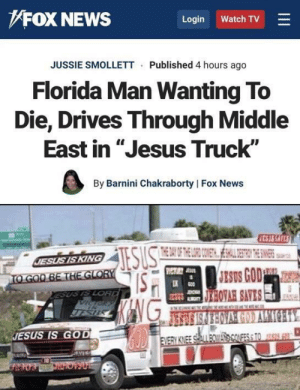"""Florida Man, God, and Jesus: FOX NEWS  Login  Watch TV  JUSSIE SMOLLETT Published 4 hours ago  Florida Man Wanting To  Die, Drives Through Middle  East in """"Jesus Truck""""  By Barnini Chakraborty   Fox News  CS35 SAFES  THE 0A OF THE LORD COMET ESHAL DESTICN THENN  SULS  JESUS IS KING  TO GOO BE THE GLORY  ESUS IS LORD  Digg  IESUS  JESUS GOD  KANG  G0D  EDIWY C09AVAORESIS  JESUS IS GOD  EVERY KNEE SEALL BOWAScOUFES& TO SSG  AVES That's one way to do it"""