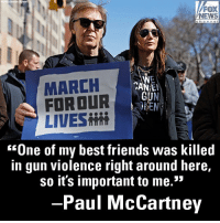 "In New York City, Beatles frontman Sir Paul McCartney joined the MarchforourLives protest.: FOX  NEWS  MARCH  FORDUR  LIVES  CAN E  ""One of my best friends was killed  in gun violence right around here,  so it's important to me.  35  -Paul McCartney In New York City, Beatles frontman Sir Paul McCartney joined the MarchforourLives protest."