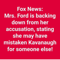 News, Ford, and Fox News: Fox News:  Mrs. Ford is backing  down from her  accusation, stating  she may have  mistaken Kavanaugh  for someone else!