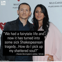 "Community, Friday, and Life: FOX  NEWS  MUSICARES  MUSI  music  musicares.cC  ""We had a fairytale life and  now it has turned into  some sick Shakespearean  tragedy...How do I pick up  my shattered soul?""  Chester Bennington's widow, Talinda  AP Photo/Katy Winn Talinda Bennington told Fox News in a statement Friday that she wants ""to let my community and the [ LinkinPark] fans worldwide know that we feel your love. We feel your loss as well."""