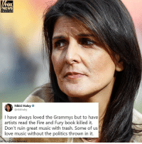 U.S. Ambassador to the United Nations Nikki Haley slammed a pre-taped segment for the 60th Annual Grammy Awards, which featured @hillaryclinton mocking @realdonaldtrump.: FOX  NEWS  Nikki Haley  @nikkihaley  I have always loved the Grammys but to have  artists read the Fire and Fury book killed it.  Don't ruin great music with trash. Some of us  love music without the politics thrown in it.  AP PhotoPstock Somanskyl U.S. Ambassador to the United Nations Nikki Haley slammed a pre-taped segment for the 60th Annual Grammy Awards, which featured @hillaryclinton mocking @realdonaldtrump.