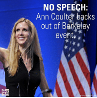 Memes, News, and Fox News: FOX  NEWS  NO SPEECH  Ann Coulter backs  out of Berkeley  event  AP Pho BREAKING: AnnCoulter tells Fox News 'there will be no speech' at Berkeley after Young America's Foundation pulls its support amid threats of violence. Speech originally was scheduled for Thursday before UC Berkeley asked to postpone until next month.