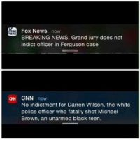 "cnn.com, News, and Police: Fox News now  BREAKING NEWS: Grand jury does not  indict officer in Ferguson case  FoX  NEWS  CNN novw  No indictment for Darren Wilson, the white  police officer who fatally shot Michael  Brown, an unarmed black teen.  ON <p><a class=""tumblr_blog"" href=""http://stuff-that-irks-me.tumblr.com/post/103555448176/spursandbling-liberal-news-always-making-things"">stuff-that-irks-me</a>:</p> <blockquote> <p><a class=""tumblr_blog"" href=""http://spursandbling.tumblr.com/post/103549819097/liberal-news-always-making-things-about-race"">spursandbling</a>:</p> <blockquote> <p>Liberal news always making things about race… 😒<br/> #ferguson #cnn #liberals #racebaiters #racecard #conservative #foxnews #libertarian #republican</p> </blockquote> <p>Wow. Race baiting. Riot incitement.</p> <p>Some news organizations want to create news so they can gain viewers.</p> </blockquote>"