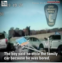 HOLY MOLY! Ohio 10-year-old steals family car, leads police on high-speed chase.: FOX  NEWS O  Cleveland, Ohio  Courtesy: Ohio State Highway Patrol  STATE  HIGHWAY  PATROL  90  OHIO  The boy said he stole the family  car because he was bored. HOLY MOLY! Ohio 10-year-old steals family car, leads police on high-speed chase.