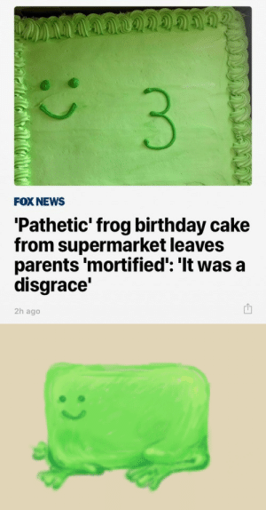 monotreme-dream:Well I think he's just fine the way he is.: FOX NEWS  'Pathetic' frog birthday cake  from supermarket leaves  parents 'mortified': 'It was a  disgrace'  2h ago monotreme-dream:Well I think he's just fine the way he is.