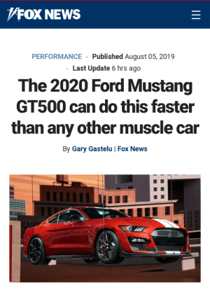 """Cars, News, and Ford: FOX NEWS  Published August 05, 2019  PERFORMANCE  Last Update 6 hrs ago  The 2020 Ford Mustang  GT500 can do this faster  than any other muscle car  By Gary Gastelu 