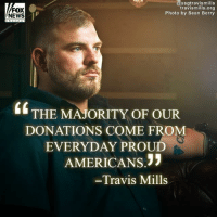 Memes, News, and Survivor: FOX  NEWS  @ssgtravismills  travismills.org  Photo by Sean Berry  6 THE MAJORITY OF OUR  DONATIONS COME FROM  EVERYDAY PROUD  AMERICANS.  Travis Mills Quadruple amputee survivor SSG Travis Mills and his foundation transformed a historic Maine property into a free vacation resort for military families with special needs. ProudAmerican 🇺🇸