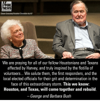 Memes, News, and Fox News: FOX  NEWS  Steve Gonzales/Houston Chronicle via AP  We are praying for all of our fellow Houstonians and Texans  affected by Harvey, and truly inspired by the flotilla of  volunteers... We salute them, the first responders, and the  local elected officials for their grit and determination in the  face of this extraordinary storm. This we know:  Houston, and Texas, will come together and rebuild  -George and Barbara Bush Former President George H.W. Bush and First Lady Barbara Bush released a statement to those affected by Harvey.