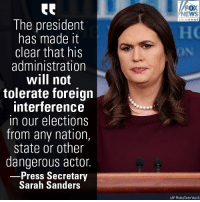 "White House Press Secretary Sarah Sanders said on Thursday that the Trump administration ""will not tolerate"" foreign interference in American elections.: FOX  NEWS  The president  has made it  clear that his  administration  will not  tolerate foreign  interference  in our elections  from any nation,  state or other  dangerous actor.  Press Secretary  Sarah Sanders  (AP Photo/Evan Vucci) White House Press Secretary Sarah Sanders said on Thursday that the Trump administration ""will not tolerate"" foreign interference in American elections."