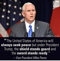 "America, Memes, and News: FOX  NEWS  The Yomiuri Shimbun via AP lmages  The United States of America will  always seek peace but under President  Trump, the shield stands guard and  the sword stands ready.""  Vice President Mike Pence Vice President MikePence on Wednesday warned North Korea not to test the resolve of the U.S. military, promising it would make an ""overwhelming and effective"" response to any use of conventional or nuclear weapons."