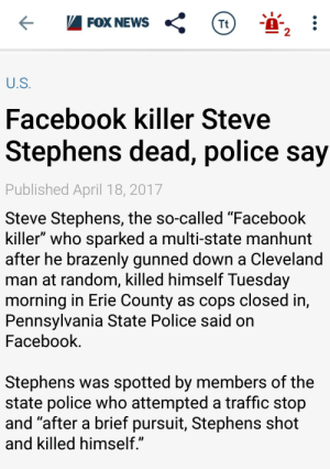 "Facebook, News, and Police: FOX NEWS  Tt  2  U.S  Facebook killer Steve  Stephens dead, police say  Published April 18, 2017  Steve Stephens, the so-called ""Facebook  killer"" who sparked a multi-state manhunt  after he brazenly gunned down a Cleveland  man at random, killed himself Tuesday  morning in Erie County as cops closed in,  Pennsylvania State Police said on  Facebook  Stephens was spotted by members of the  state police who attempted a traffic stop  and ""after a brief pursuit, Stephens shot  and Killed himself  JD cisnowflake:  Good riddance."