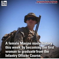 FOX  NEWS  Twentynine Palms, California  U.S. Marine Corps via Storyful  A female Marine made history  this week by becoming the first  woman to graduate from the  Infantry Officer Course. A female Marine made history this week by becoming the first woman to graduate from the Infantry Officer Course. 131 U.S. Marines started the course in July, and 88 made it all the way to the end.