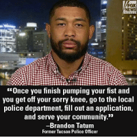 "On ""Fox & Friends,"" former police officer Brandon Tatum had words of advice for NFL players who continue to kneel for the National Anthem.: FOX  NEWS  Unce you finish pumping your fist and  you get off your sorry Knee, go to the loca  police department, fill out an application,  and serve your community.""  Brandon Tatum  Former Tucson Police Officer On ""Fox & Friends,"" former police officer Brandon Tatum had words of advice for NFL players who continue to kneel for the National Anthem."