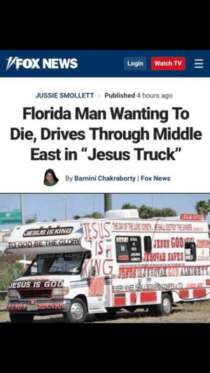 """Florida Man, God, and Jesus: FOX NEWS  Watch TV  Login  JUSSIE SMOLLETT  Published 4 hours ago  Florida Man Wanting To  Die, Drives Through Middle  East in """"Jesus Truck""""  By Barnini Chakraborty   Fox News  CS1AFES  THE DAY OF E DI OUETSSTRNTHE  SUS  JESUS IS KING  JESUS GOD  JEBOVAH SAVES  WeToRsus  TO GOO BE THE GLORY  ESUS IS LORD  Vica  JECA  TESUS  JESUS IS GOD  EVERY KINEE SALL OWA ONFESSTOS  SAVES INFIDEL"""