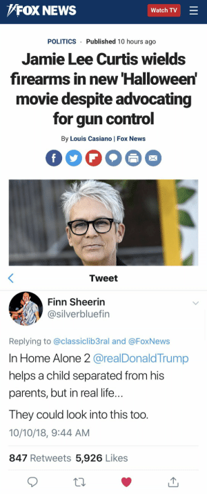 Being Alone, Finn, and Halloween: FOX NEWS  Watch TV  POLITICS Published 10 hours ago  Jamie Lee Curtis wields  firearms in new Halloween  movie despite advocating  for gun control  By Louis Casiano | Fox News   Tweet  Finn Sheerin  @silverbluefin  Replying to @classiclib3ral and @FoxNews  In Home Alone 2 @realDonald Trump  helps a child separated from his  parents, but in real life  Ihey could look into this too  10/10/18, 9:44 AM  847 Retweets 5,926 Likes