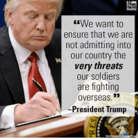 FOX  NEWS  We want to  ensure that we are  not admitting into  our country the  very threats  our soldiers  are fighting  Overseas  President Trump ~ Hollie