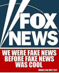 Fake News: FOX  NEWS  WE WERE FAKE NEWS  BEFORE FAKE NEWS  WAS COOL  MIDDLE AGE RIOT 2017
