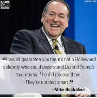 "Friends, Memes, and News: FOX  NEWS  would guarantee you there's not a Hollywood  celebrity who could understand Donald Trump's  tax returns if he did release them.  They're not that smart.""  Mike Huckabee On ""FOX & Friends Weekend,"" Mike Huckabee slammed liberal celebrities demanding President Donald J. Trump's tax returns."
