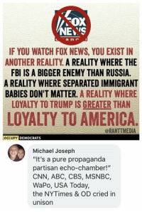"Abc, America, and cnn.com: FOX  NEYS  IF YOU WATCH FOX NEWS, YOU EXIST IN  ANOTHER REALITY A REALITY WHERE THE  FBI IS A BIGGER ENEMY THAN RUSSIA.  A REALITY WHERE SEPARATED IMMIGRANT  BABIES DON'T MATTER. A REALITY WHERE  LOYALTY TO TRUMP IS GREATER THAN  LOYALTY TO AMERICA.  @RANTIMEDIA  OCCUPY DEMOCRATS  Michael Joseph  ""It's a pure propaganda  partisan echo-chamber!""  CNN, ABC, CBS, MSNBC,  WaPo, USA Today,  the NYTimes & OD cried in  unison (MJ)"