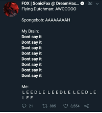 SpongeBob, Say It, and Brain: FOX | SonicFox @ DreamHac... & 3d v  Flying Dutchman: AWO0000  Spongebob: AAAAAAAAH  My Brain:  Dont say it  Dont say it  Dont say it  Dont say it  Dont say it  Dont say it  Dont say it  Dont say it  Me  LEEDLE L EEDLE LEEDLE  LEE  21 t 885 3,554 No this is Patrick