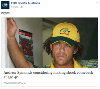 Fox Sports Australia  5 mins  WOW!  Andrew Symonds considering making shock comeback  at age 40  FOXSPORTS.COM.AU THIS IS NOT A MEME  REPEAT - this is NOT A MEME