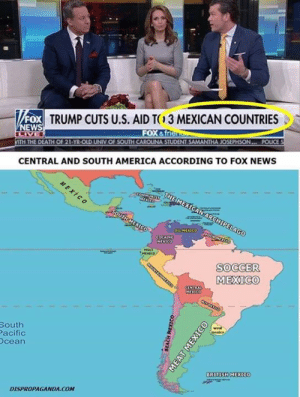 America, Memes, and News: FOX  TRUMP CUTS U.S. AIDT3 MEXICAN COUNTRIES  FOX &f  CENTRAL AND SOUTH AMERICA ACCORDING TO FOX NEWS  SOCCER  MEXICO  South  acific  cean  BRITISH MEXICO  DISPROPAGANDA.COM Para algunas personas en Estados Unidos, toda Latinoamérica es México...