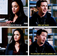 Brooklyn Nine-Nine: FOX  You need to man up.  Man up? Sexist.  I'm sorry but don't see gender, Sir. Brooklyn Nine-Nine