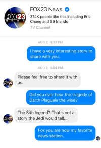 """<p>Prequel memes about to bottom out. SELL! SELL! via /r/MemeEconomy <a href=""""http://ift.tt/2A6iLeT"""">http://ift.tt/2A6iLeT</a></p>: FOX23 News  FOX23  374K people like this including Eric  Chang and 39 friends  TV Channel  N E W S  AUG 2, 4:32 PM  I have a very interesting story to  share with you.  AUG 2, 5:04 PM  Please feel free to share it with  0X23 us.  W s  Did you ever hear the tragedy of  Darth Plagueis the wise?  The Sith legend? That's not a  y the Jedi would tell...  3 stor  Fox you are now my favorite  news station.  123 <p>Prequel memes about to bottom out. SELL! SELL! via /r/MemeEconomy <a href=""""http://ift.tt/2A6iLeT"""">http://ift.tt/2A6iLeT</a></p>"""