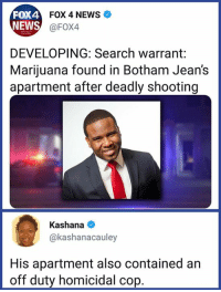 Memes, News, and Yeah: FOX4  NEWS  FOX 4 NEWS  @FOX4  DEVELOPING: Search warrant:  Marijuana found in Botham Jean's  apartment after deadly shooting  Kashana  @kashanacauley  His apartment also contained an  off duty homicidal cop Yeah, that second part is important.