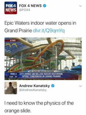 Shit looking crazy: FOX4  NEWS  FOX 4 NEWS  @FOX4  Epic Waters indoor water opens in  Grand Prairie dlivr.it/Q9qmYq  LIVE  EPIC WATERS INDOOR WATERPARK  FOX4 CITY-OWNED $88 MILLION INDOOR WATERPARK  8:26 57 OPENS TOMORROW IN GRAND PRAIRIE  Andrew Kanatsky  @AndrewKanatsky  l need to know the physics of the  orange slide Shit looking crazy