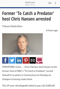 """Chris Hansen: fox43.com  Former 'To Catch a Predator  host Chris Hansen arrested  Tribune Media Wire  6 hours ago  in  STAMFORD, Conn. - Chris Hansen, best known as the  former host of NBC's """"To Catch a Predator"""" turned  himself in to police in Connecticut on Monday on  charges of issuing a bad check.  The 59-year-old allegedly failed to pay a $13,000 bill"""