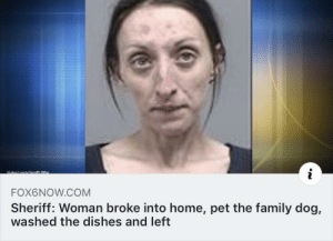 meirl: FOX6NOW.COM  Sheriff: Woman broke into home, pet the family dog,  washed the dishes and left meirl