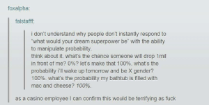 "I want this superpower: foxalpha:  falstafff:  i don't understand why people don't instantly respond to  ""what would your dream superpower be"" with the ability  to manipulate probability  think about it. what's the chance someone will drop 1mil  in front of me? 0%? let's make that 100%. what's the  probability i'll wake up tomorrow and be X gender?  100%. What's the probability my bathtub is filled with  mac and cheese? 100%.  as a casino employee I can confirm this would be terrifying as fuck I want this superpower"
