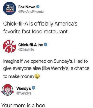 Wendy's is harsh man: FOXFOX News  VNEWS  Channal  @FoxAndFriends  Chick-fil-A is officially America's  favorite fast food restaurant  Chick-fil-A Inc  @ChickfilA  Imagine if we opened on Sunday's. Had to  give everyone else (like Wendy's) a chance  to make money  Wendy's  @Wendys  FROTH  Your mom is a hoe Wendy's is harsh man