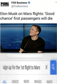 News, Videos, and Business: FOXI FOX Business  İUSİNESS @FoxBusiness  Elon Musk on Mars flights: 'Good  chance' first passengers will die  sign up for the 1st fight to Mars X  ALL VIDEOS NEWS IMAGES MAPS
