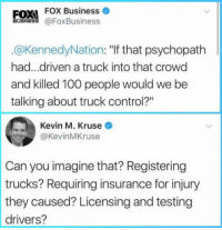 "Anaconda, Club, and Tumblr: FOXI FOX Business  US @FoxBusiness  @KennedyNation: ""if that psychopath  had...driven a truck into that crowd  and killed 100 people would we be  talking about truck control?""  Kevin M. Kruse  @KevinMKruse  Can you imagine that? Registering  trucks? Requiring insurance for injury  they caused? Licensing and testing  drivers? <p><a href=""http://laughoutloud-club.tumblr.com/post/166185280722/can-you-imagine"" class=""tumblr_blog"">laughoutloud-club</a>:</p>  <blockquote><p>Can you imagine?</p></blockquote>"