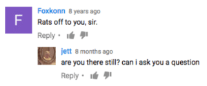 I Ask You: Foxkonn 8 years ago  Rats off to you, sir.  Reply  jett 8 months ago  are you there still? can i ask you a question  Reply .