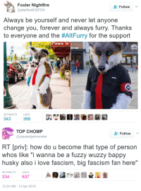 """Love, Tumblr, and Blog: Foxler Nightfire  @starfoxACEFOX  Follow  Always be yourself and never let anyone  change you, forever and always furry. Thanks  to everyone and the #AltFurry for the support  Paws n  RETWEE  TS  LIKES   TOP CHOMP  @squeedgemonster  Followv  RT [priv]: how do u become that type of person  whos like """"i wanna be a fuzzy wuzzy bappy  husky also i love fascism, big fascism fan here""""  RETWEETS  LIKES  334 63729  12:34 AM-14 Apr 2016 socialistexan: mirthandir:  maxofs2d:   Act Two   This is like """"you messed with the wrong fandom"""" only 9000 times worse"""