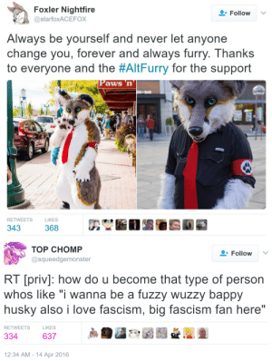 """Love, Tumblr, and Blog: Foxler Nightfire  @starfoxACEFOX  Follow  Always be yourself and never let anyone  change you, forever and always furry. Thanks  to everyone and the #AltFurry for the support  Paws n  RETWEE  TS  LIKES   TOP CHOMP  @squeedgemonster  Followv  RT [priv]: how do u become that type of person  whos like """"i wanna be a fuzzy wuzzy bappy  husky also i love fascism, big fascism fan here""""  RETWEETS  LIKES  334 63729  12:34 AM-14 Apr 2016 mirthandir: maxofs2d:   Act Two   This is like """"you messed with the wrong fandom"""" only 9000 times worse"""