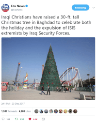 Christmas, Isis, and Memes: FoxNews  NE  WS  Following  @FoxNews  Iraqi Christians have raised a 30-ft. tall  Christmas tree in Baghdad to celebrate both  the holiday and the expulsion of ISIS  extremists by Iraq Security Forces.  2:41 PM-23 Dec 2017  1,507 Retweets 4,300 Likes  0183  1.5K  4.3K MAKE CHRISTMAS GREAT AGAIN!