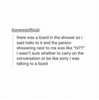 """foxnewsofficial:  there was a lizard in the shower so i  said hello to it and the person  showering next to me was like """"hi??""""  i wasn't sure whether to carry on the  conversation or be like sorry i was  talking to a lizard IM CHOKING"""